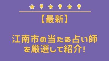 【最新版】江南市の当たるスゴ腕占い師4選 女性の口コミ&体験談レポ